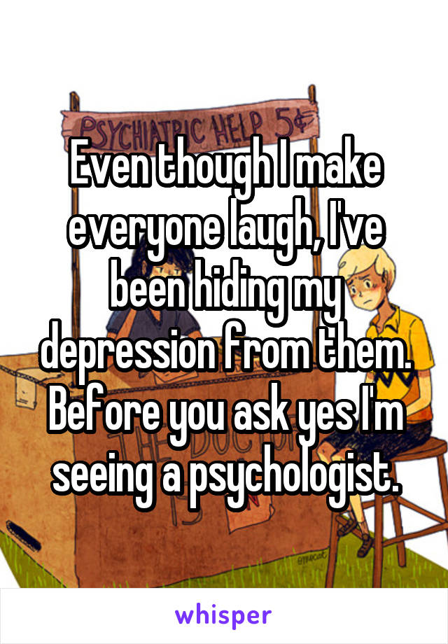 Even though I make everyone laugh, I've been hiding my depression from them. Before you ask yes I'm seeing a psychologist.