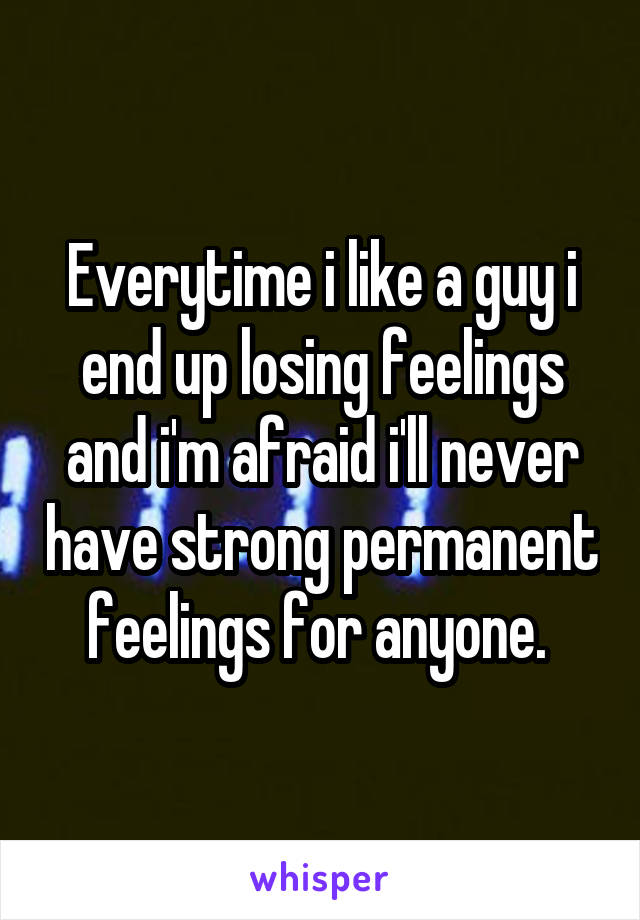 Everytime i like a guy i end up losing feelings and i'm afraid i'll never have strong permanent feelings for anyone.