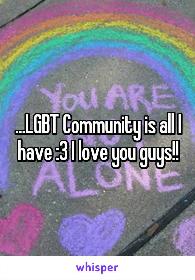 ...LGBT Community is all I have :3 I love you guys!!