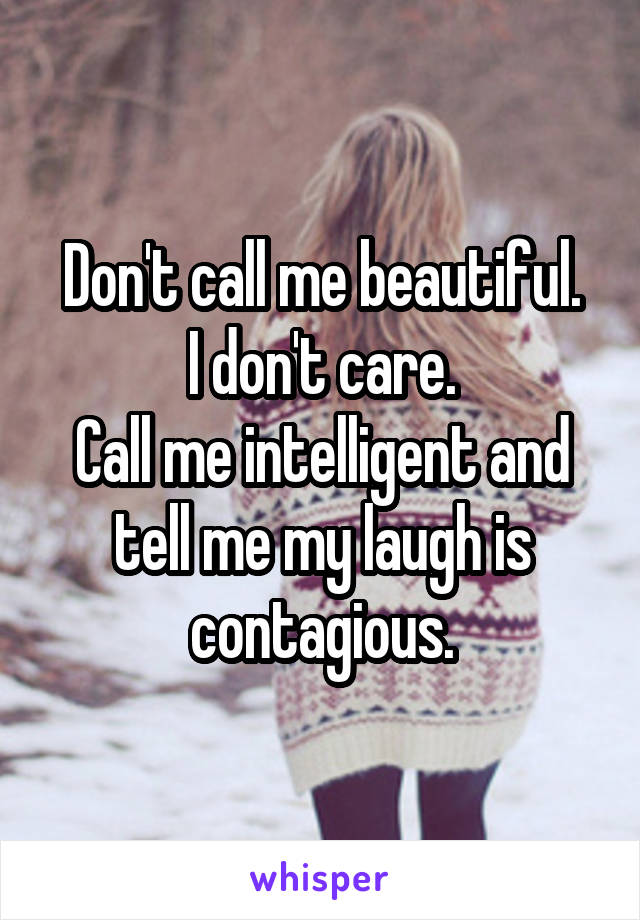 Don't call me beautiful. I don't care. Call me intelligent and tell me my laugh is contagious.