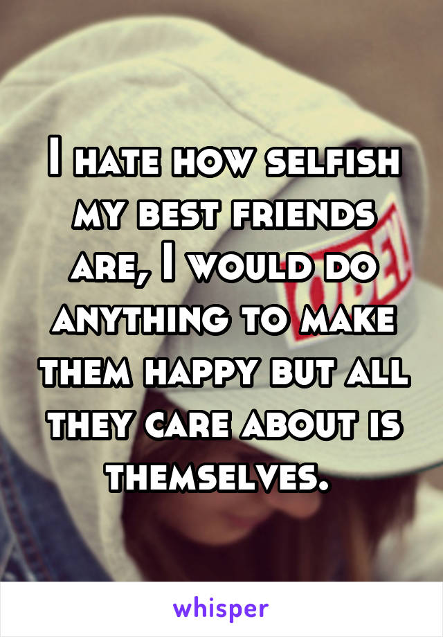 I hate how selfish my best friends are, I would do anything to make them happy but all they care about is themselves.