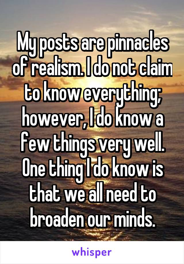 My posts are pinnacles of realism. I do not claim to know everything; however, I do know a few things very well. One thing I do know is that we all need to broaden our minds.