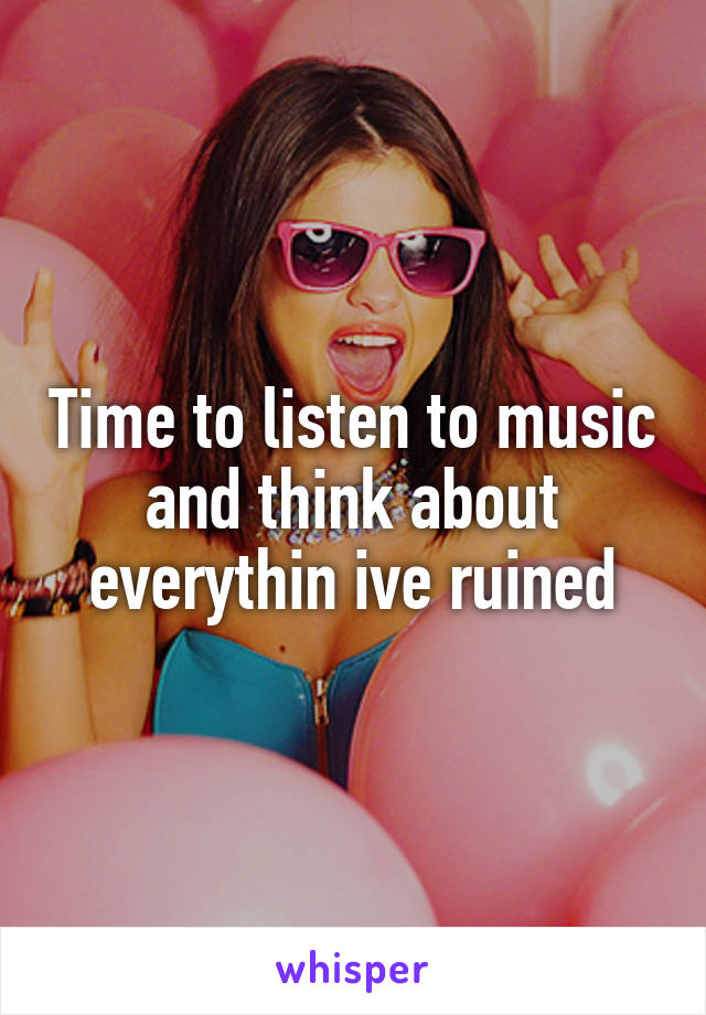 Time to listen to music and think about everythin ive ruined