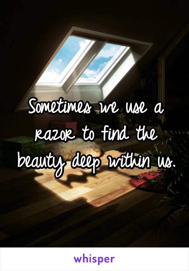 Sometimes we use a razor to find the beauty deep within us.