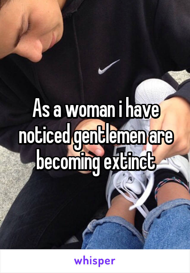 As a woman i have noticed gentlemen are becoming extinct