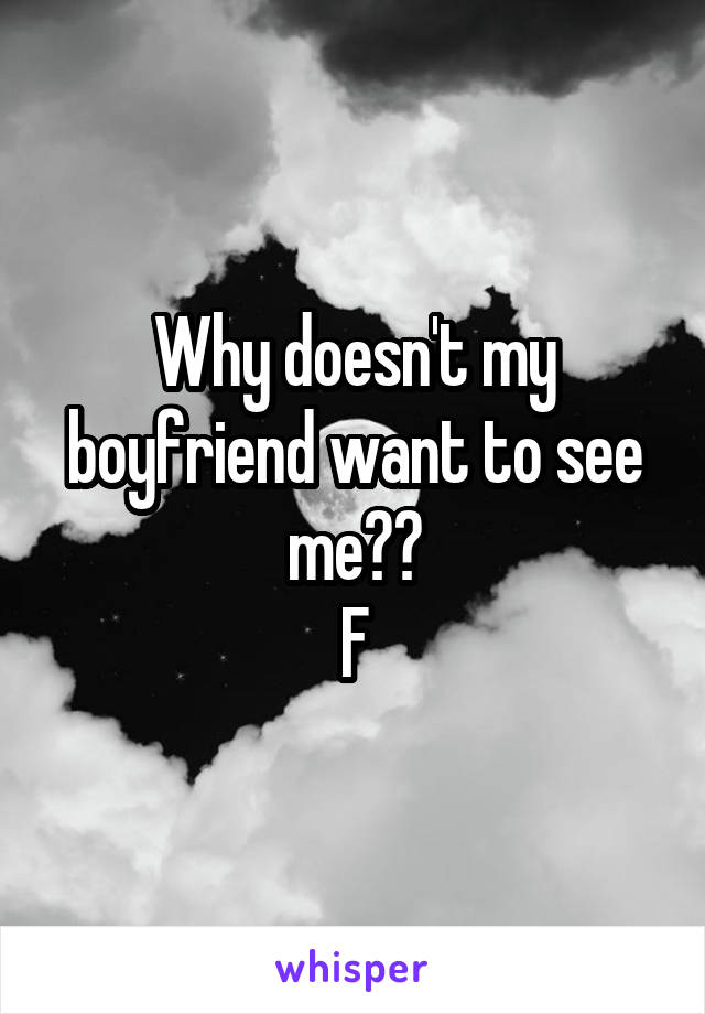 Why doesn't my boyfriend want to see me?? F