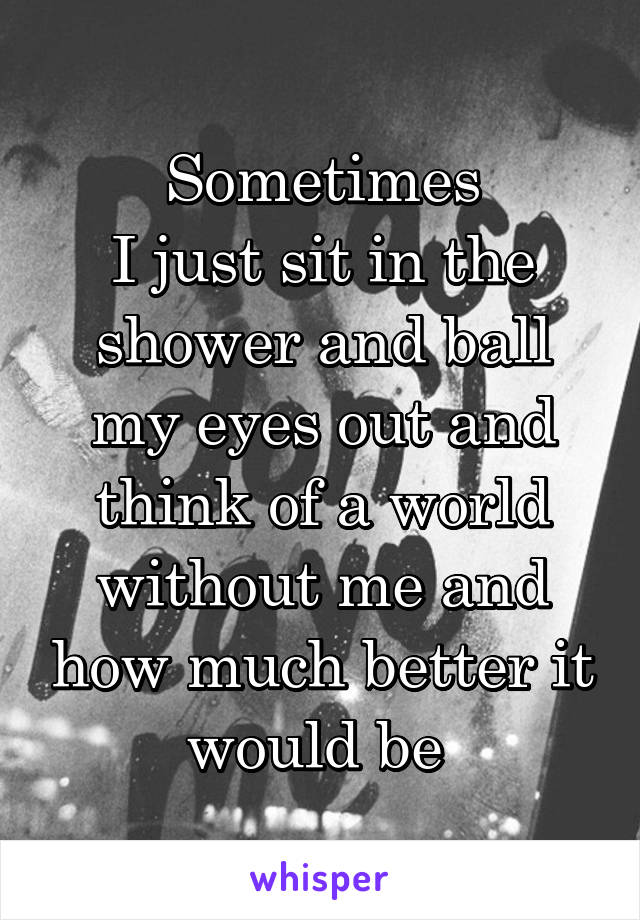 Sometimes I just sit in the shower and ball my eyes out and think of a world without me and how much better it would be