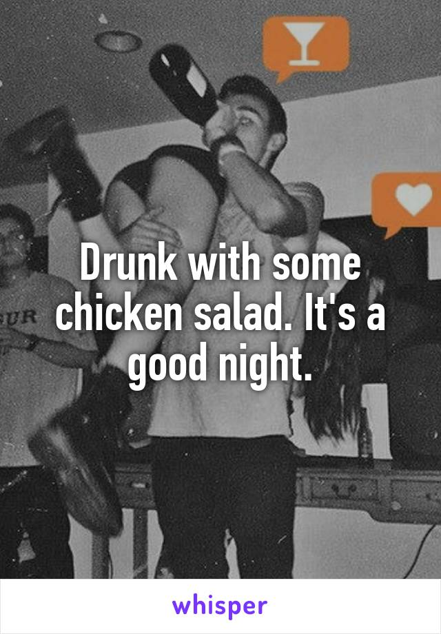 Drunk with some chicken salad. It's a good night.