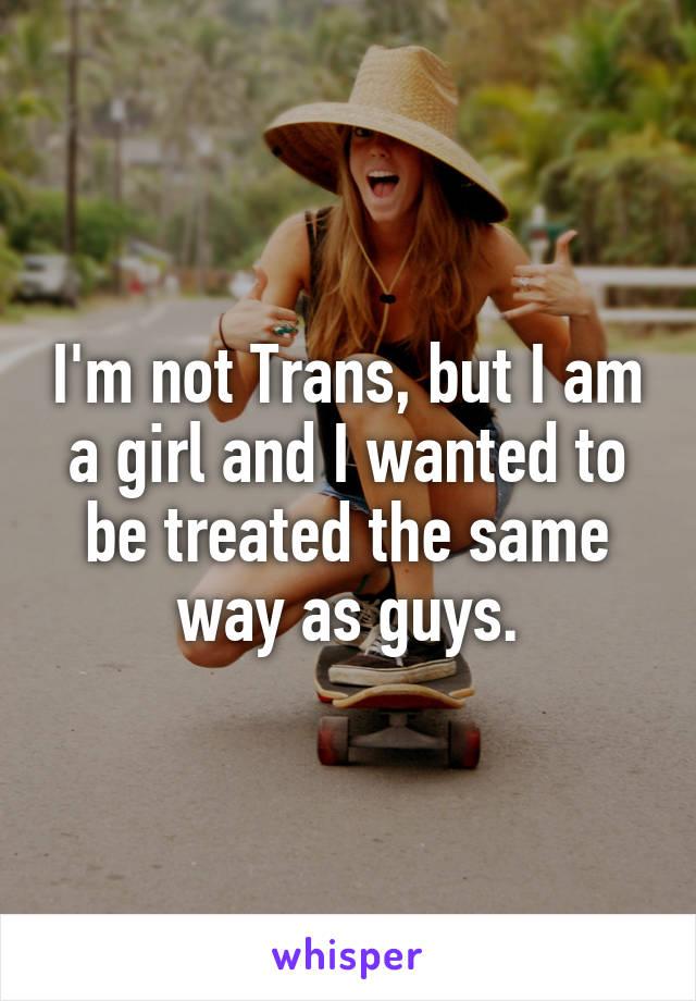 I'm not Trans, but I am a girl and I wanted to be treated the same way as guys.