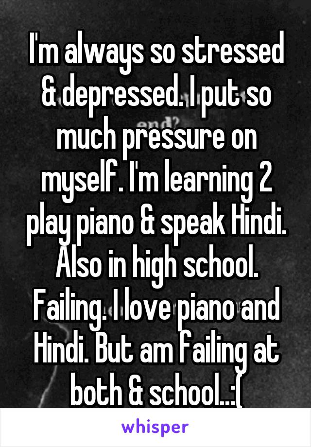 I'm always so stressed & depressed. I put so much pressure on myself. I'm learning 2 play piano & speak Hindi. Also in high school. Failing. I love piano and Hindi. But am failing at both & school..:(