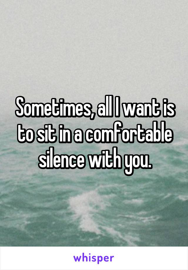 Sometimes, all I want is to sit in a comfortable silence with you.