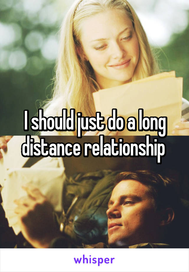 I should just do a long distance relationship