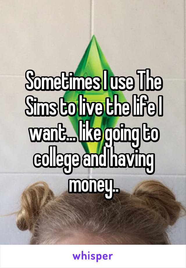 Sometimes I use The Sims to live the life I want... like going to college and having money..