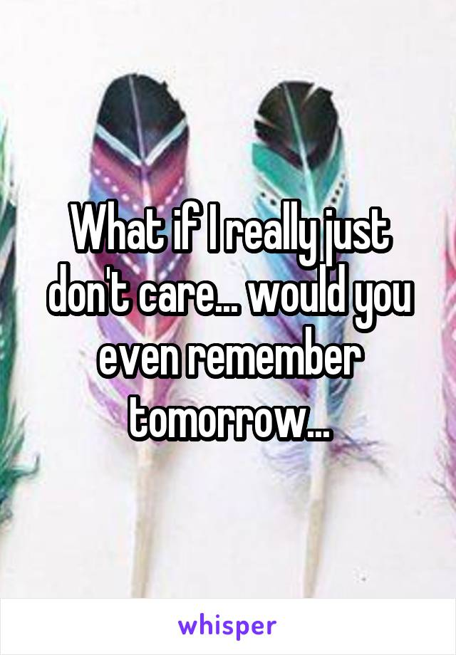 What if I really just don't care... would you even remember tomorrow...