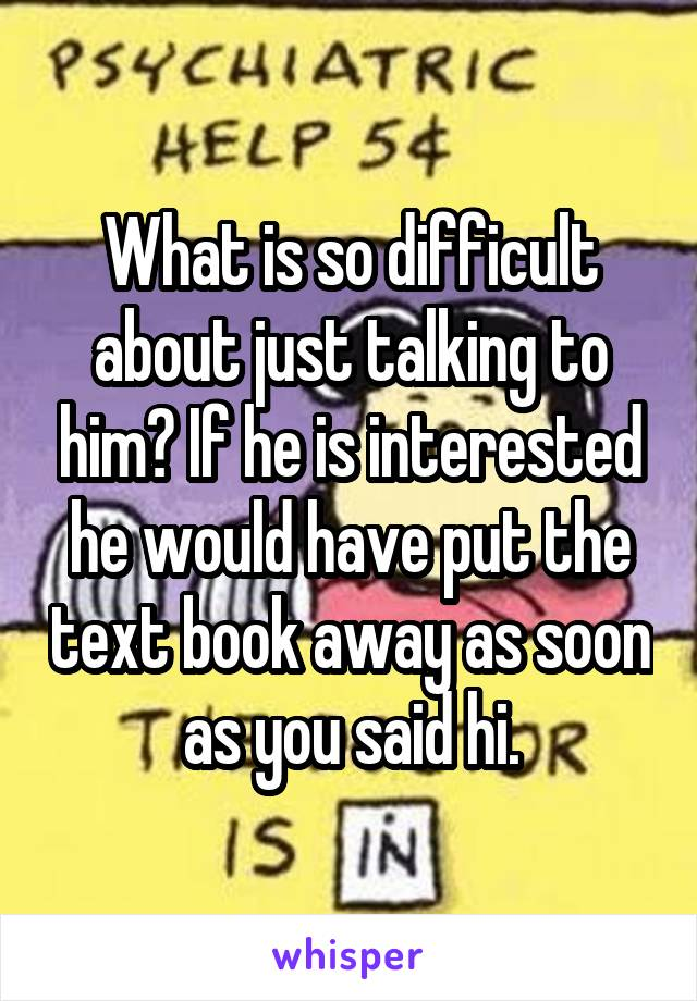What is so difficult about just talking to him? If he is interested he would have put the text book away as soon as you said hi.