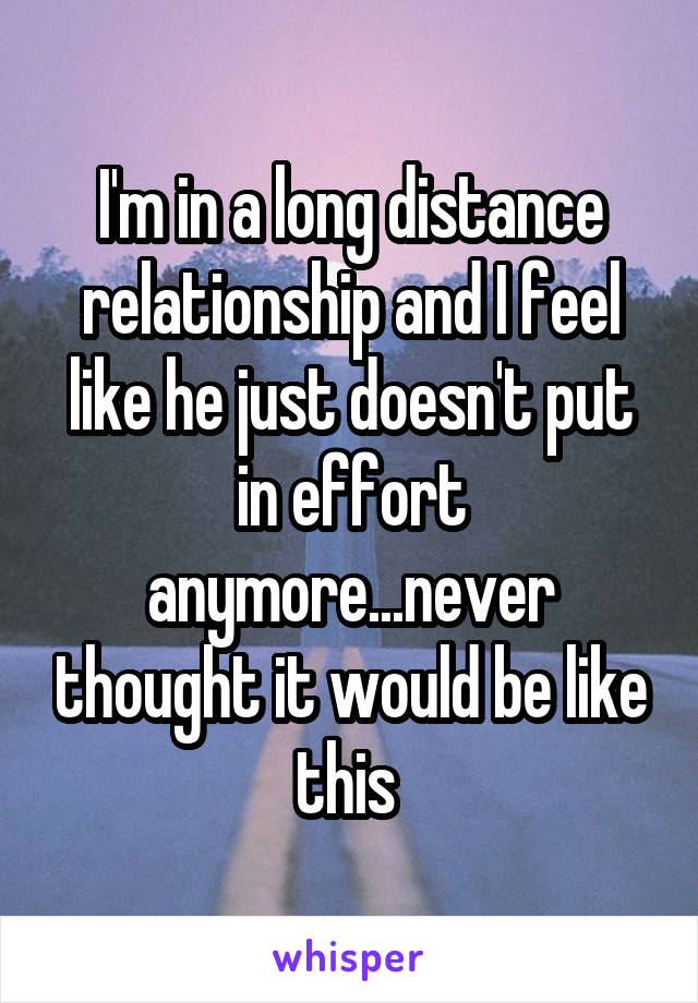 I'm in a long distance relationship and I feel like he just doesn't put in effort anymore...never thought it would be like this