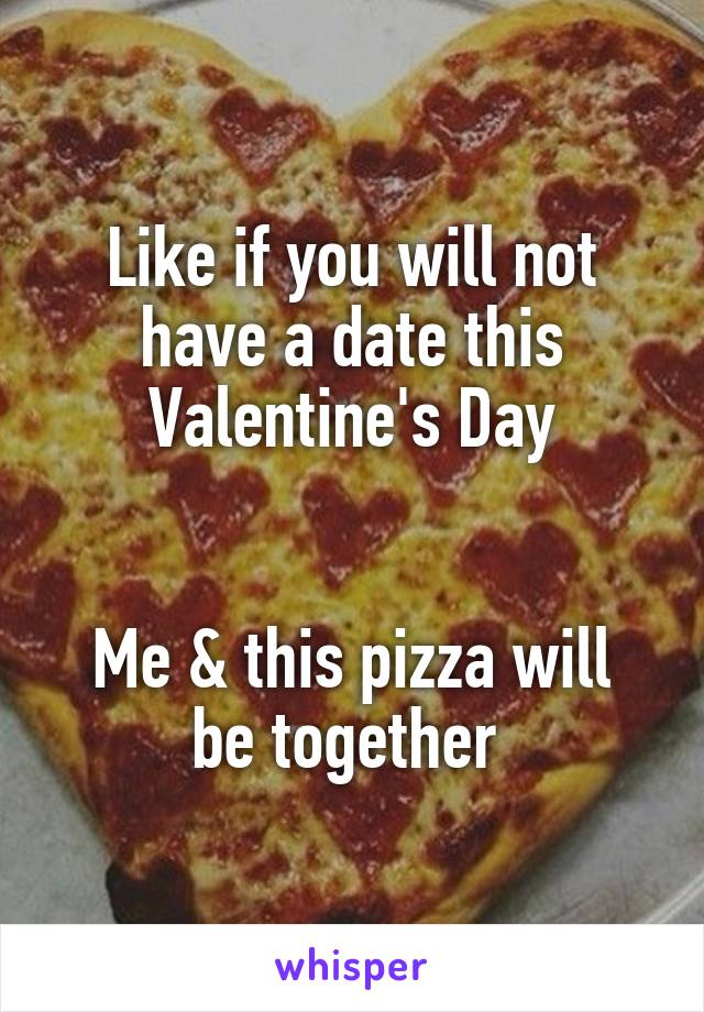Like if you will not have a date this Valentine's Day   Me & this pizza will be together