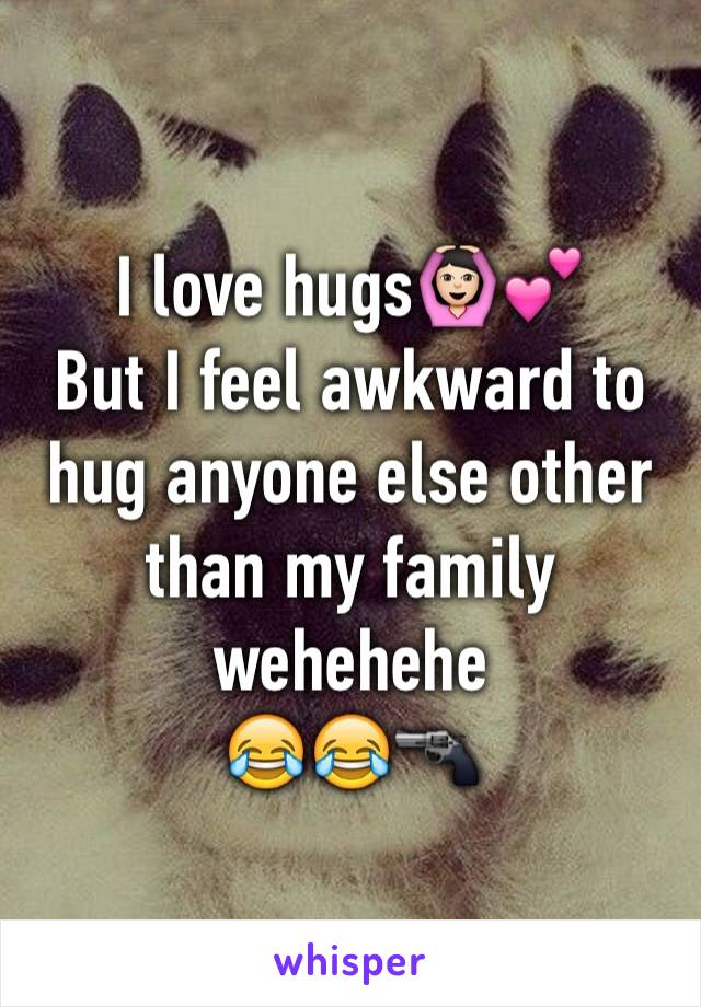 I love hugs🙆🏻💕 But I feel awkward to hug anyone else other than my family wehehehe 😂😂🔫