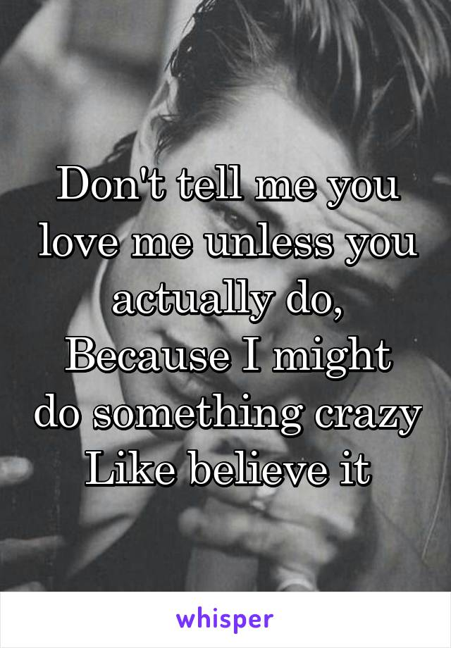 Don't tell me you love me unless you actually do, Because I might do something crazy Like believe it