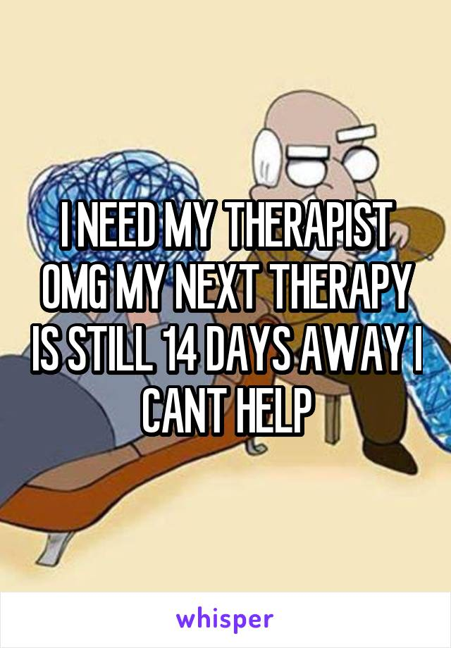 I NEED MY THERAPIST OMG MY NEXT THERAPY IS STILL 14 DAYS AWAY I CANT HELP