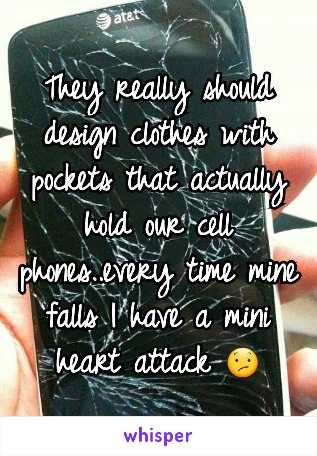 They really should design clothes with pockets that actually hold our cell phones..every time mine falls I have a mini heart attack 😕