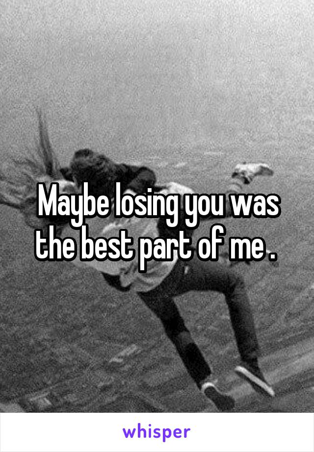 Maybe losing you was the best part of me .