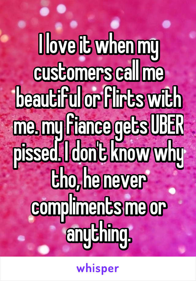I love it when my customers call me beautiful or flirts with me. my fiance gets UBER pissed. I don't know why tho, he never compliments me or anything.
