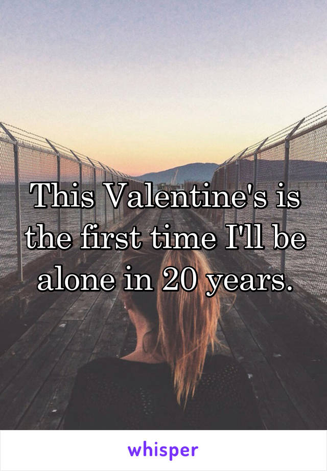 This Valentine's is the first time I'll be alone in 20 years.