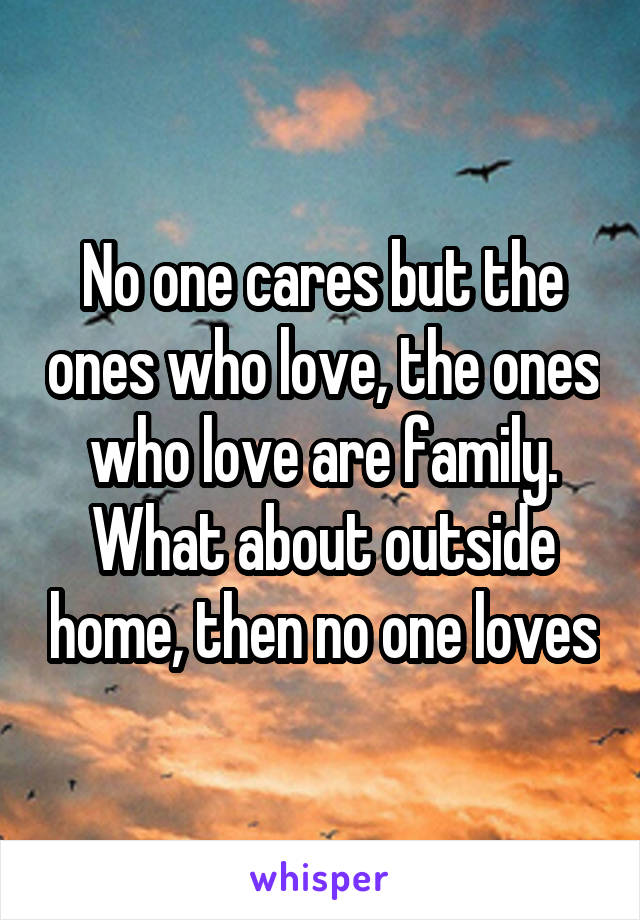 No one cares but the ones who love, the ones who love are family. What about outside home, then no one loves