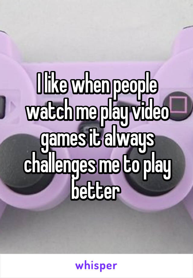 I like when people watch me play video games it always challenges me to play better