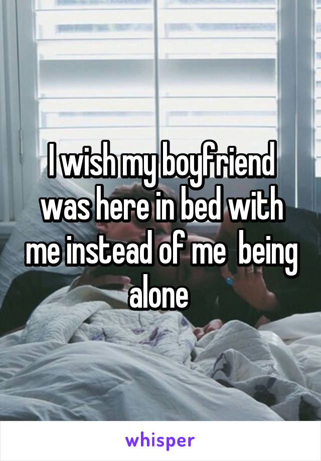 I wish my boyfriend was here in bed with me instead of me  being alone