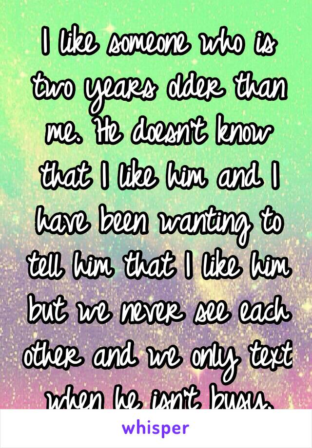 I like someone who is two years older than me. He doesn't know that I like him and I have been wanting to tell him that I like him but we never see each other and we only text when he isn't busy.