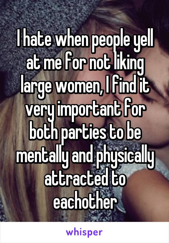 I hate when people yell at me for not liking large women, I find it very important for both parties to be mentally and physically attracted to eachother