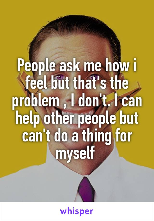 People ask me how i feel but that's the problem , I don't. I can help other people but can't do a thing for myself