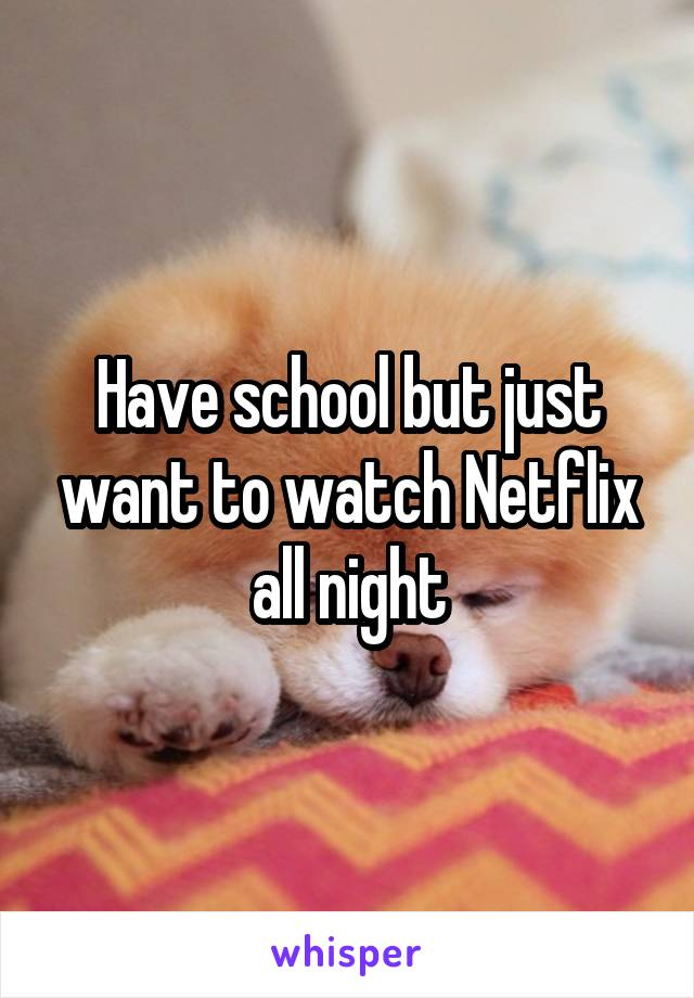 Have school but just want to watch Netflix all night