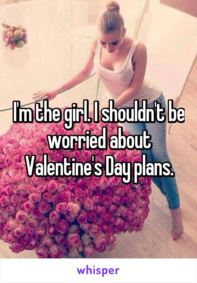 I'm the girl. I shouldn't be worried about Valentine's Day plans.