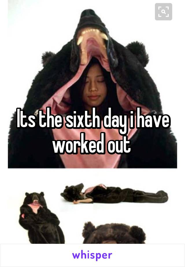 Its the sixth day i have worked out