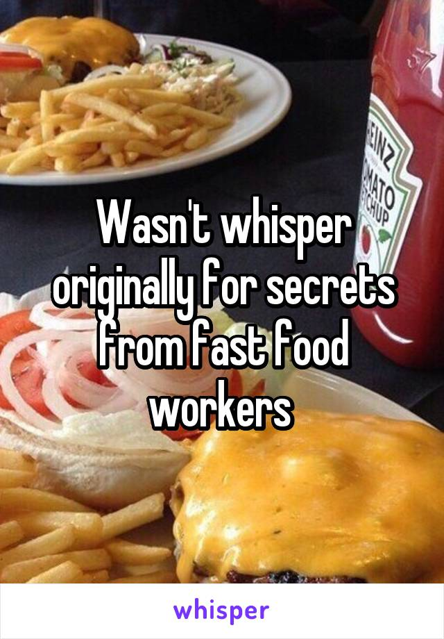 Wasn't whisper originally for secrets from fast food workers
