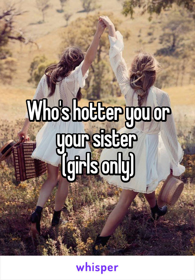 Who's hotter you or your sister  (girls only)