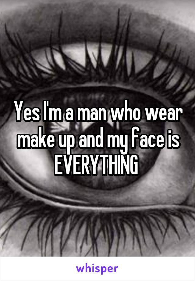 Yes I'm a man who wear make up and my face is EVERYTHING