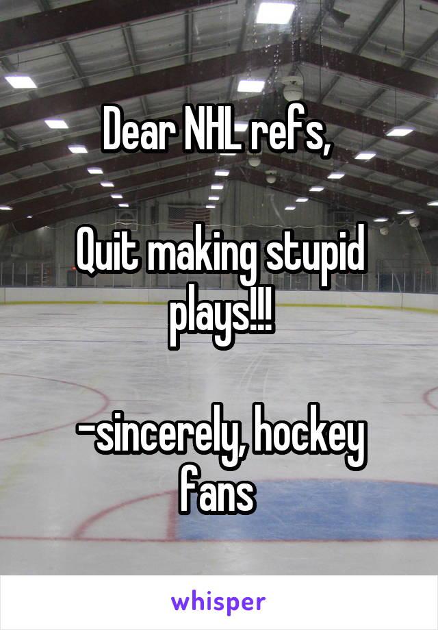 Dear NHL refs,   Quit making stupid plays!!!  -sincerely, hockey fans