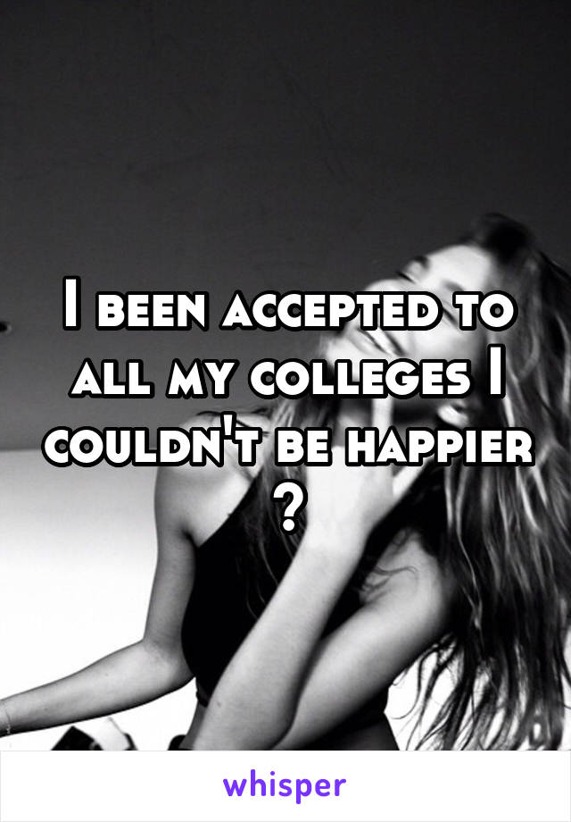 I been accepted to all my colleges I couldn't be happier 😁