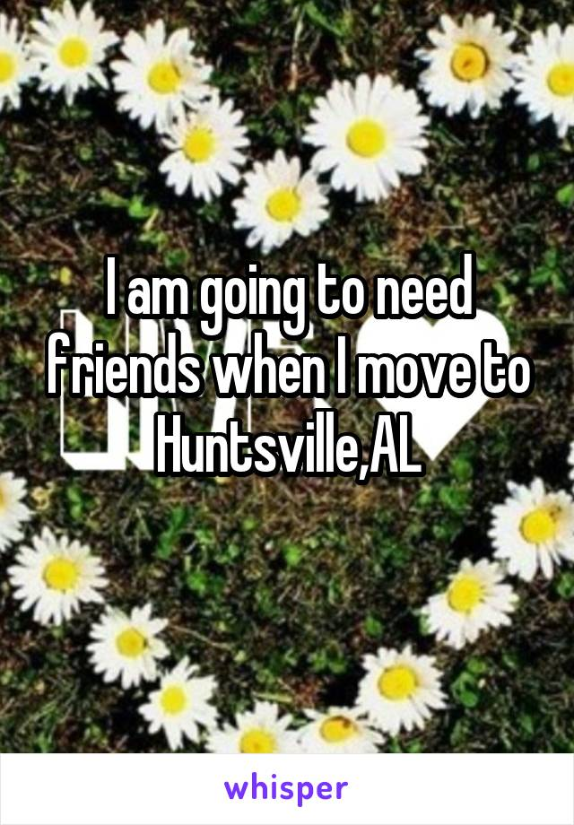 I am going to need friends when I move to Huntsville,AL
