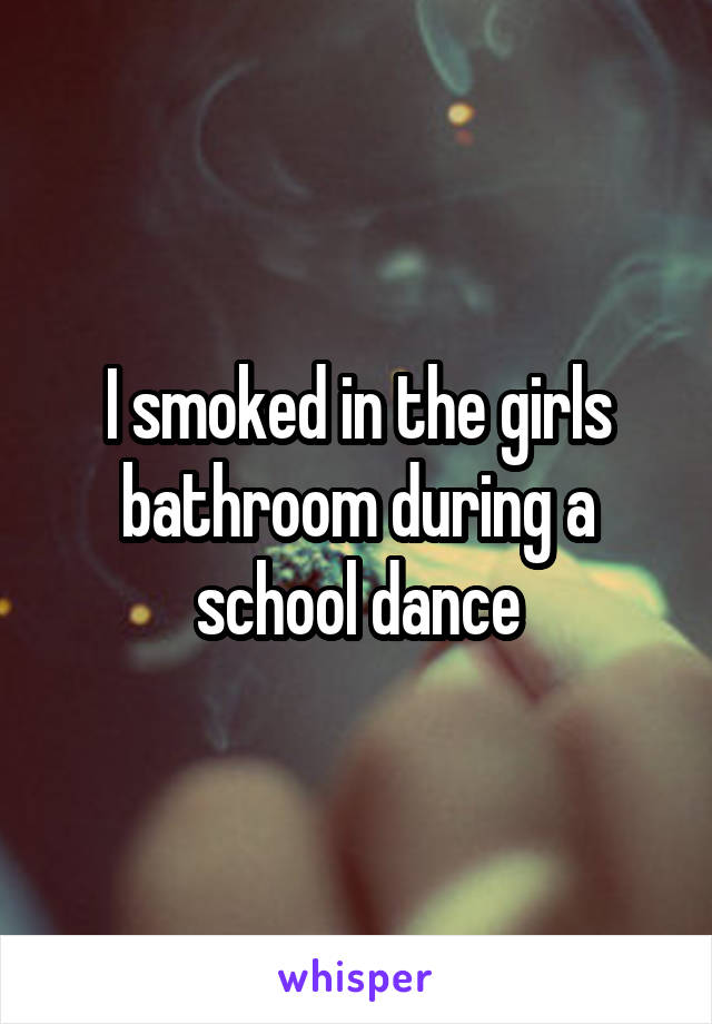 I smoked in the girls bathroom during a school dance