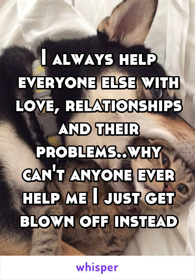 I always help everyone else with love, relationships and their problems..why can't anyone ever help me I just get blown off instead