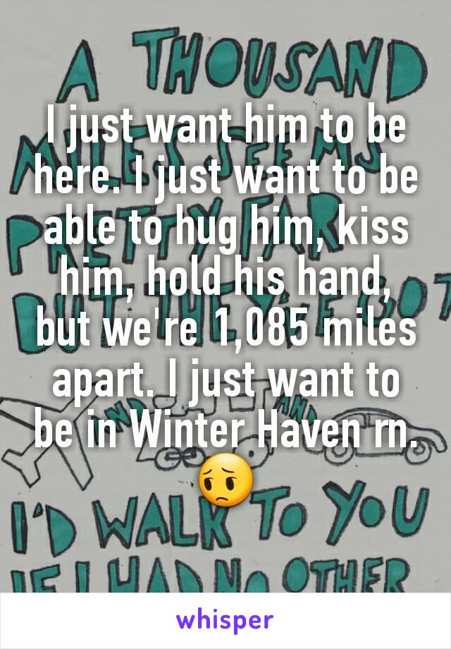 I just want him to be here. I just want to be able to hug him, kiss him, hold his hand, but we're 1,085 miles apart. I just want to be in Winter Haven rn.😔