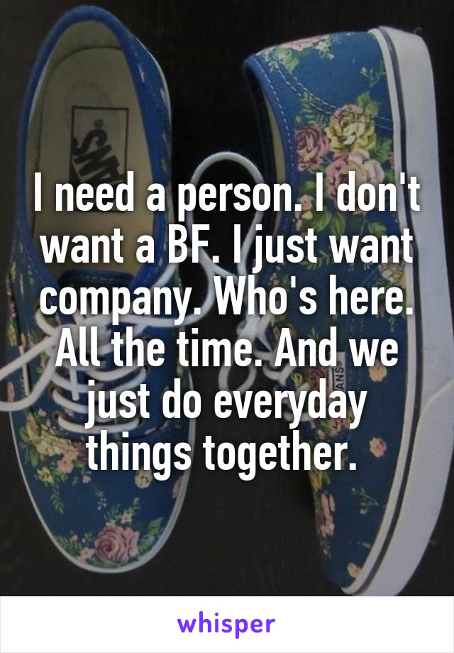 I need a person. I don't want a BF. I just want company. Who's here. All the time. And we just do everyday things together.