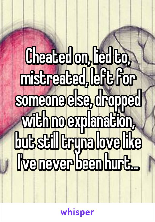 Cheated on, lied to, mistreated, left for someone else, dropped with no explanation, but still tryna love like I've never been hurt...