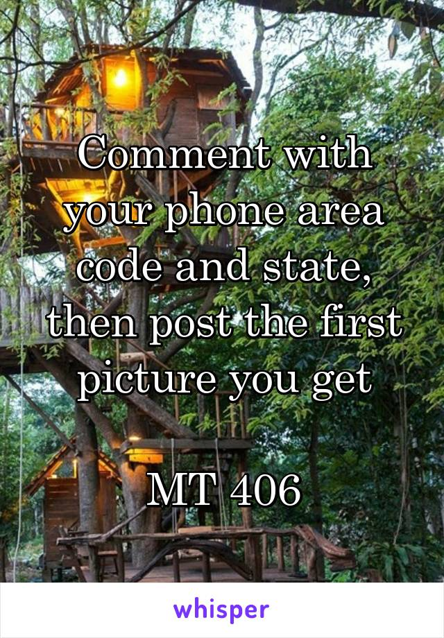 Comment with your phone area code and state, then post the first picture you get  MT 406