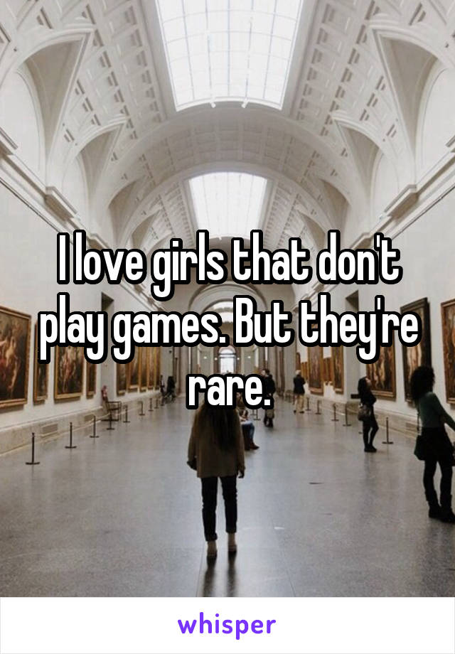 I love girls that don't play games. But they're rare.